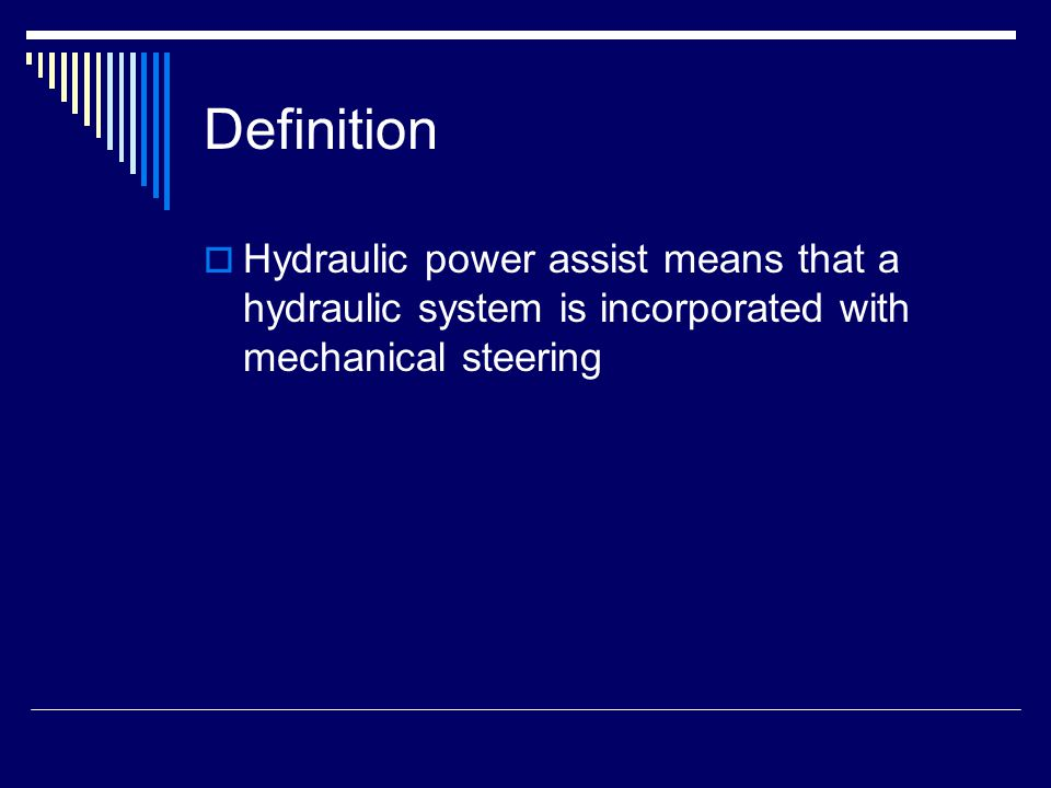 Definition Hydraulic power assist means that a hydraulic system is incorporated with mechanical steering.