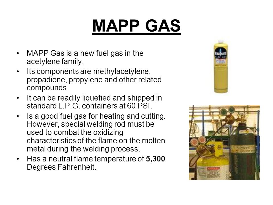 MAPP GAS MAPP Gas is a new fuel gas in the acetylene family.