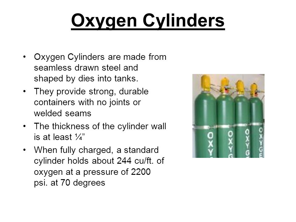 Oxygen Cylinders Oxygen Cylinders are made from seamless drawn steel and shaped by dies into tanks.