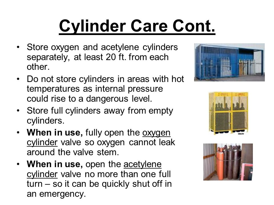 Cylinder Care Cont. Store oxygen and acetylene cylinders separately, at least 20 ft. from each other.