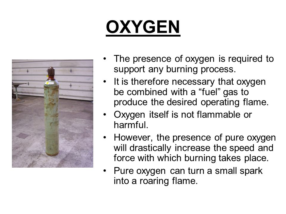 OXYGEN The presence of oxygen is required to support any burning process.