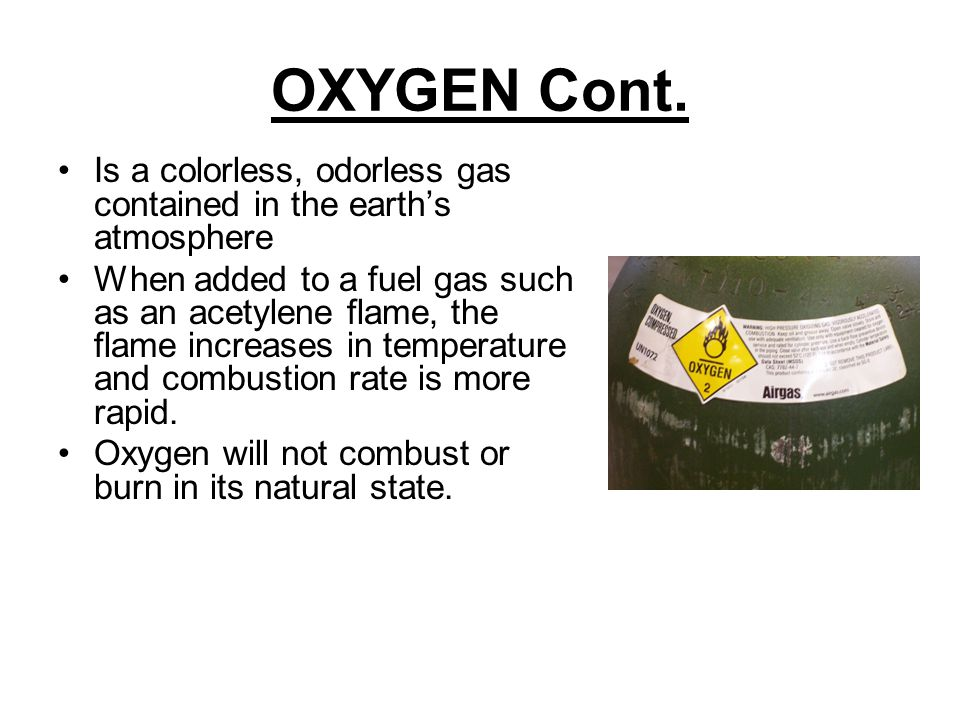 OXYGEN Cont. Is a colorless, odorless gas contained in the earth's atmosphere.