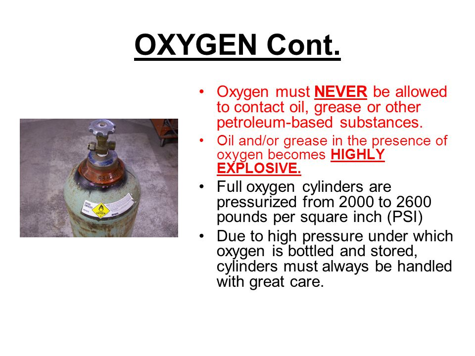 OXYGEN Cont. Oxygen must NEVER be allowed to contact oil, grease or other petroleum-based substances.