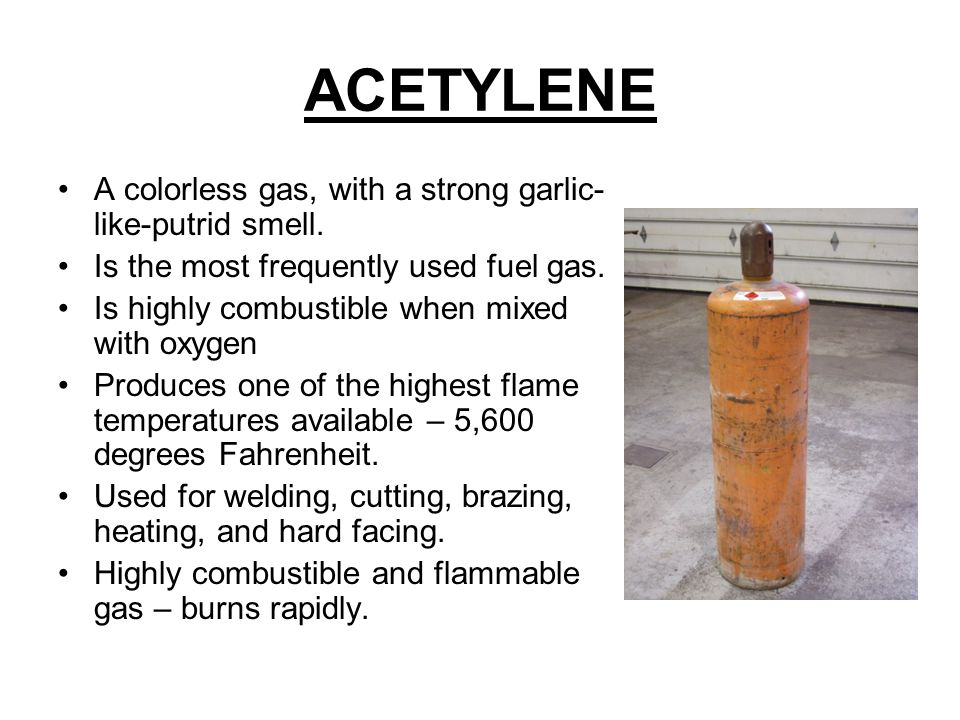 ACETYLENE A colorless gas, with a strong garlic-like-putrid smell.