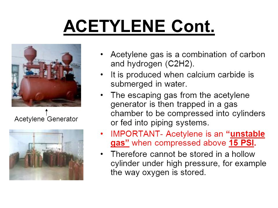 ACETYLENE Cont. Acetylene gas is a combination of carbon and hydrogen (C2H2). It is produced when calcium carbide is submerged in water.