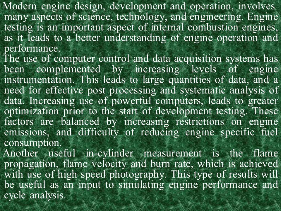 Modern engine design, development and operation, involves many aspects of science, technology, and engineering. Engine testing is an important aspect of internal combustion engines, as it leads to a better understanding of engine operation and performance.