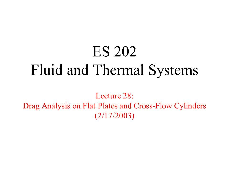 ES 202 Fluid and Thermal Systems Lecture 28: Drag Analysis on Flat Plates and Cross-Flow Cylinders (2/17/2003)
