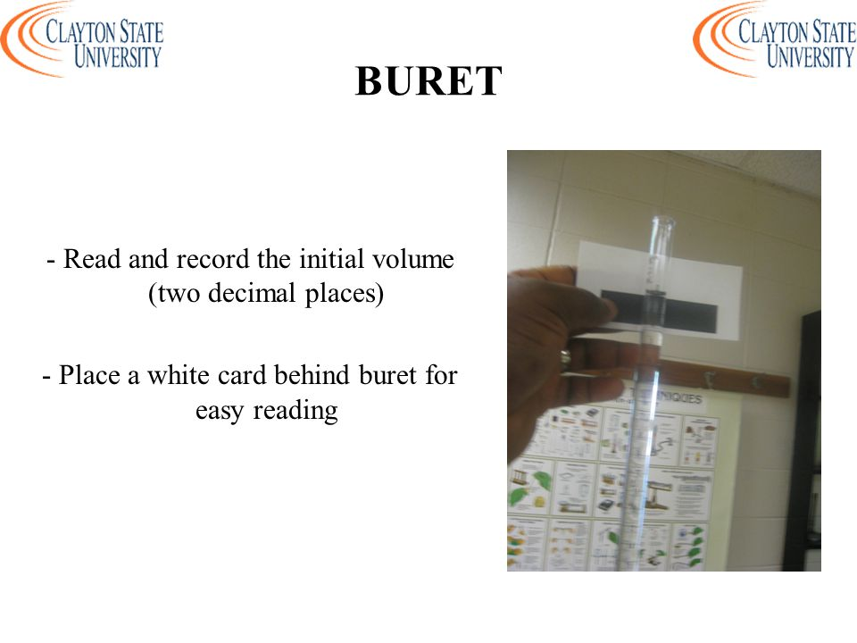 BURET - Read and record the initial volume (two decimal places) - Place a white card behind buret for easy reading