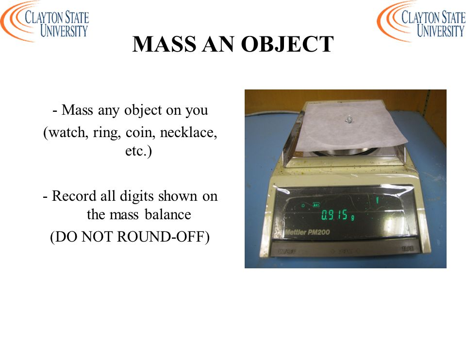 MASS AN OBJECT - Mass any object on you (watch, ring, coin, necklace, etc.) - Record all digits shown on the mass balance (DO NOT ROUND-OFF)