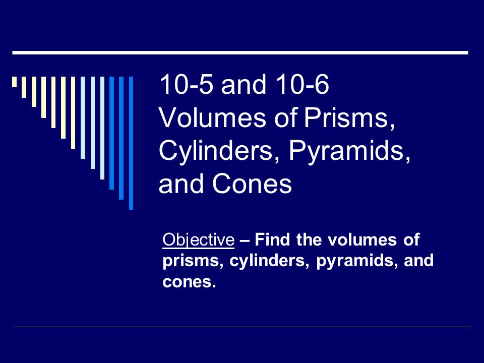 10-5 and 10-6 Volumes of Prisms, Cylinders, Pyramids, and Cones