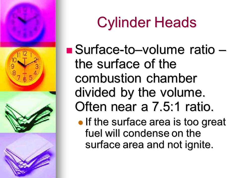Cylinder Heads Surface-to–volume ratio – the surface of the combustion chamber divided by the volume. Often near a 7.5:1 ratio.