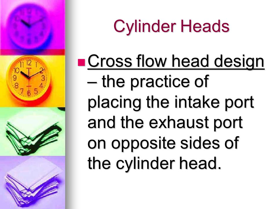 Cylinder Heads Cross flow head design – the practice of placing the intake port and the exhaust port on opposite sides of the cylinder head.