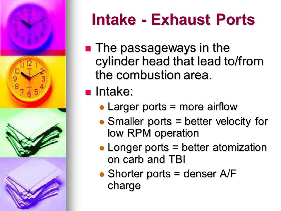 Intake - Exhaust Ports The passageways in the cylinder head that lead to/from the combustion area. Intake: