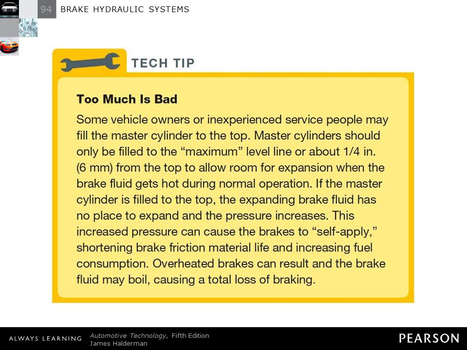 TECH TIP: Too Much Is Bad Some vehicle owners or inexperienced service people may fill the master cylinder to the top. Master cylinders should only be filled to the maximum level line or about 1/4 in. (6 mm) from the top to allow room for expansion when the brake fluid gets hot during normal operation. If the master cylinder is filled to the top, the expanding brake fluid has no place to expand and the pressure increases. This increased pressure can cause the brakes to self-apply, shortening brake friction material life and increasing fuel consumption. Overheated brakes can result and the brake fluid may boil, causing a total loss of braking.