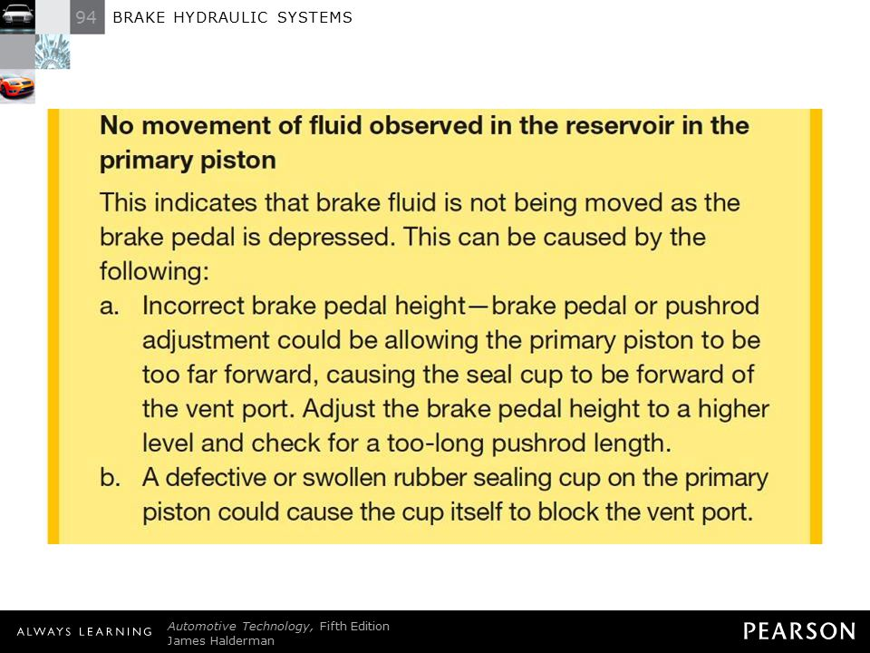 Always Check for Venting (Compensation) Whenever diagnosing any braking problem, start the diagnosis at the master cylinder—the heart of any braking system. Remove the reservoir cover and observe the brake fluid for spurting while an assistant depresses the brake pedal. Normal operation (movement of fluid observed in the reservoir) There should be a squirt or movement of brake fluid out of the vent port of both the primary and secondary chambers. This indicates that the vent port is open and that the sealing cup is capable of moving fluid upward through the port before the cup seals off the port as it moves forward to pressurize the fluid. No movement of fluid observed in the reservoir in the primary piston This indicates that brake fluid is not being moved as the brake pedal is depressed. This can be caused by the following: a.Incorrect brake pedal height—brake pedal or pushrod adjustment could be allowing the primary piston to be too far forward, causing the seal cup to be forward of the vent port. Adjust the brake pedal height to a higher level and check for a too-long pushrod length. b. A defective or swollen rubber sealing cup on the primary piston could cause the cup itself to block the vent port. NOTE: If the vent port is blocked for any reason, the brakes of the vehicle may self-apply when the brake fluid heats up during normal braking. Since the vent port is blocked, the expanded hotter brake fluid has no place to expand and instead increases the pressure in the brake lines. The increase in pressure causes the brakes to apply. Loosening the bleeder valves and releasing the built-up pressure is a check that the brakes are self-applying. Then check the master cylinder to see if it is venting.