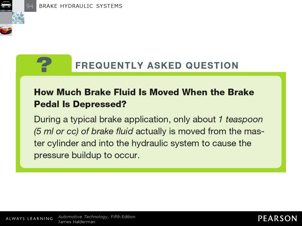 FREQUENTLY ASKED QUESTION: How Much Brake Fluid Is Moved When the Brake Pedal Is Depressed During a typical brake application, only about 1 teaspoon (5 ml or cc) of brake fluid actually is moved from the master cylinder and into the hydraulic system to cause the pressure buildup to occur.