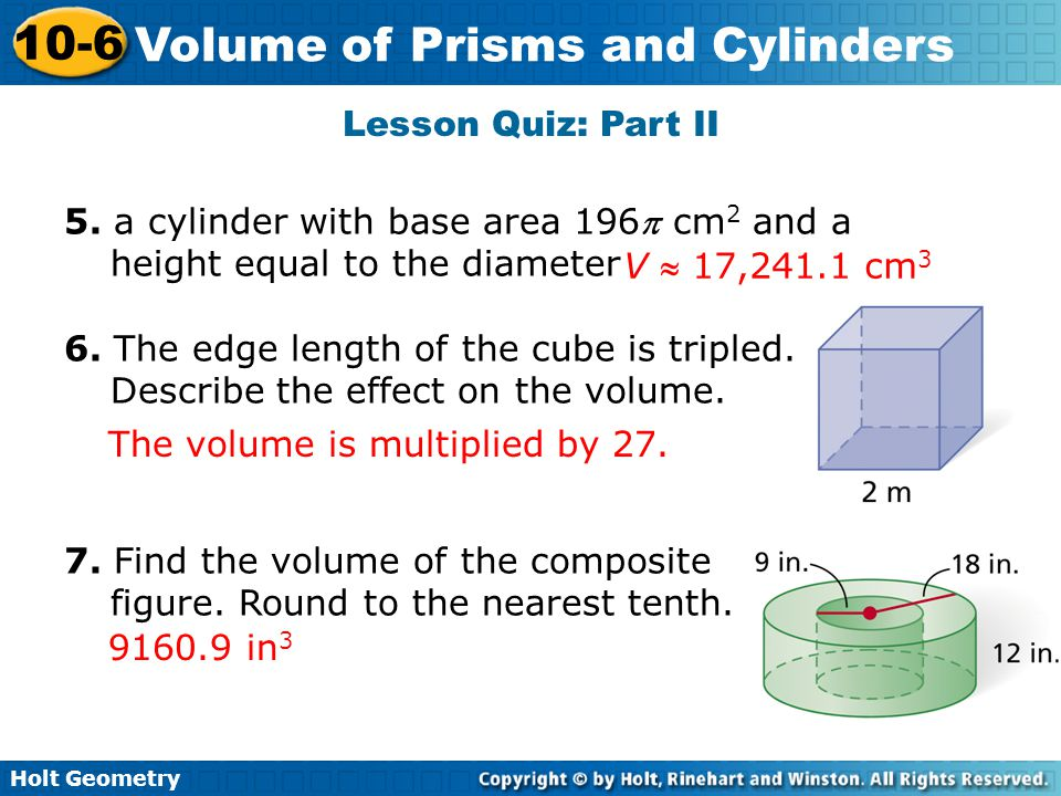 Lesson Quiz: Part II 5. a cylinder with base area 196 cm2 and a height equal to the diameter. 6. The edge length of the cube is tripled.