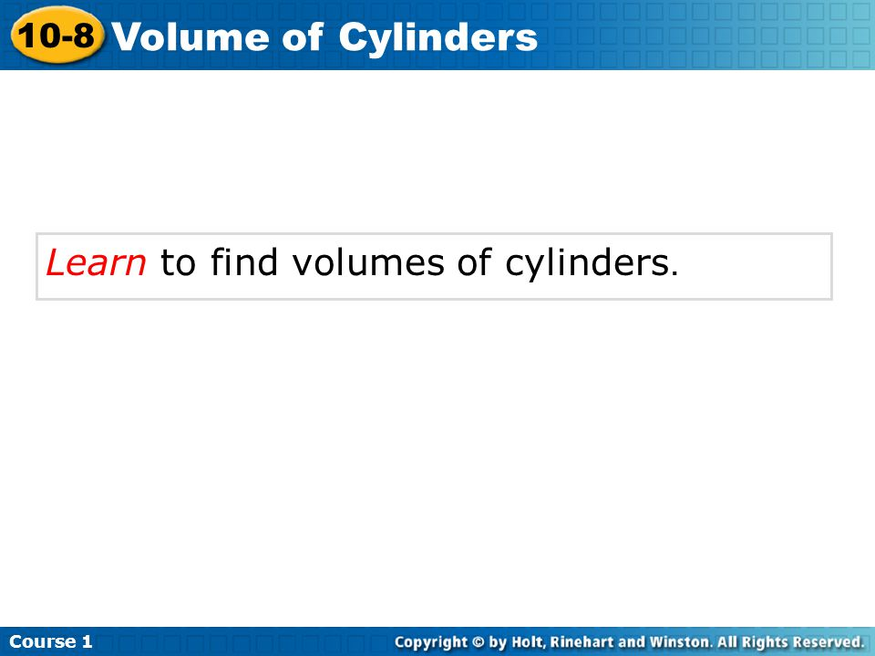 Course 1 10-8 Volume of Cylinders Learn to find volumes of cylinders.