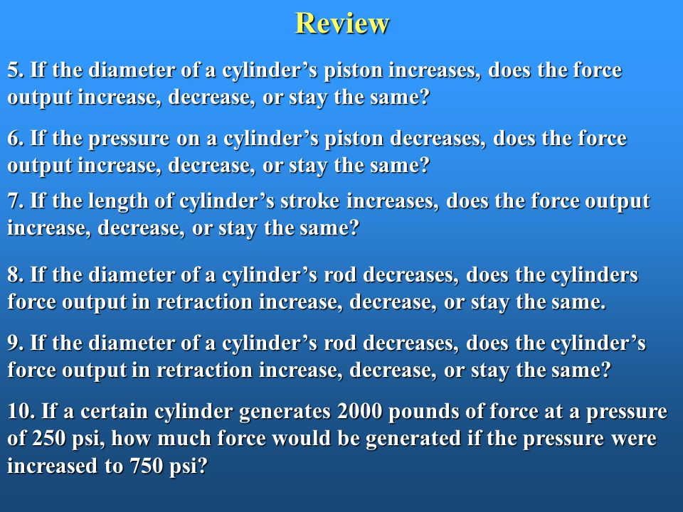 Review 5. If the diameter of a cylinder's piston increases, does the force output increase, decrease, or stay the same