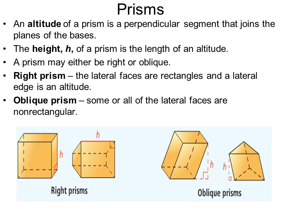 Prisms An altitude of a prism is a perpendicular segment that joins the planes of the bases. The height, h, of a prism is the length of an altitude.