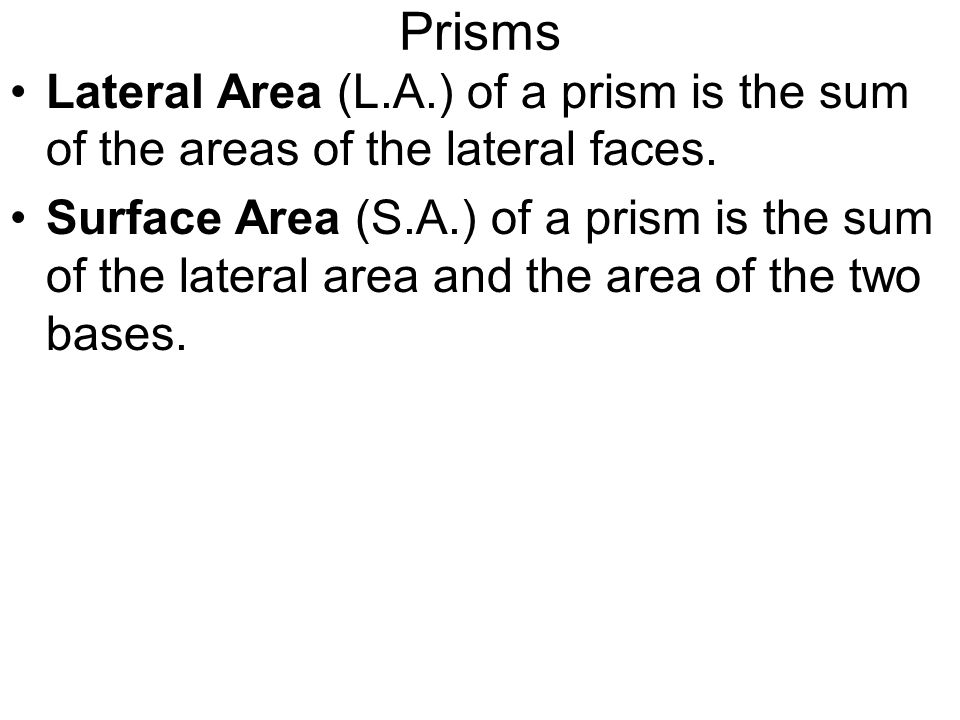 Prisms Lateral Area (L.A.) of a prism is the sum of the areas of the lateral faces.