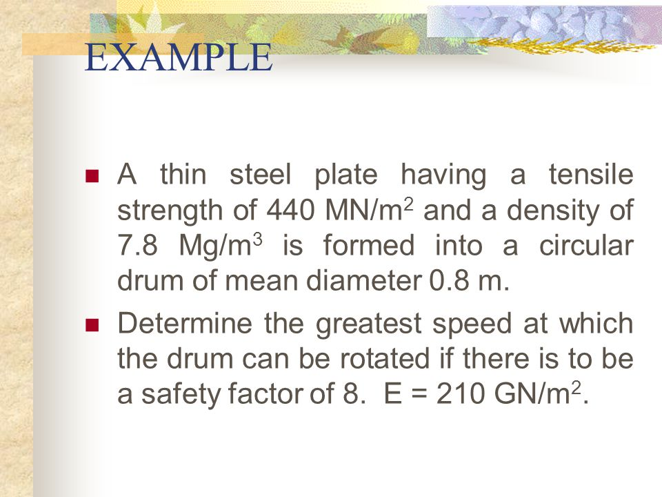 EXAMPLE A thin steel plate having a tensile strength of 440 MN/m2 and a density of 7.8 Mg/m3 is formed into a circular drum of mean diameter 0.8 m.