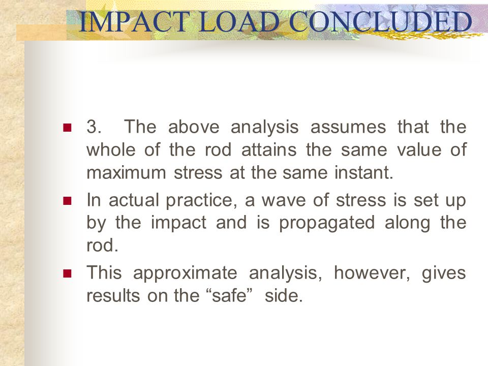 IMPACT LOAD CONCLUDED 3. The above analysis assumes that the whole of the rod attains the same value of maximum stress at the same instant.
