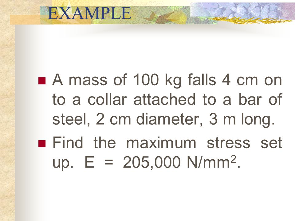 EXAMPLE A mass of 100 kg falls 4 cm on to a collar attached to a bar of steel, 2 cm diameter, 3 m long.
