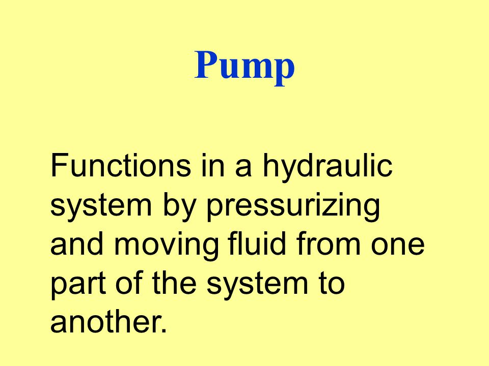 Pump Functions in a hydraulic system by pressurizing and moving fluid from one part of the system to another.