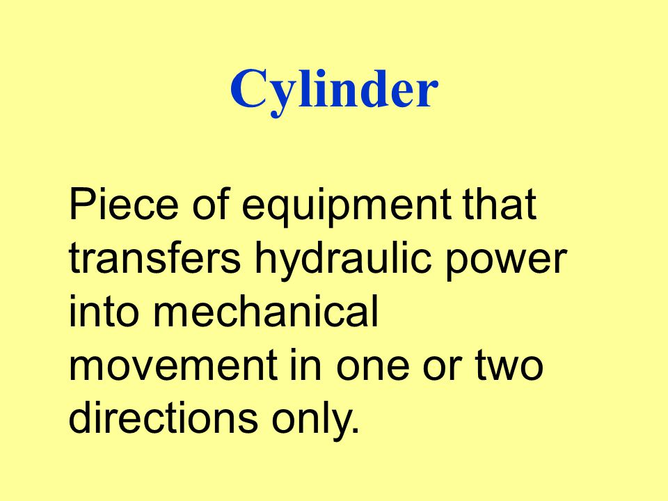 Cylinder Piece of equipment that transfers hydraulic power into mechanical movement in one or two directions only.