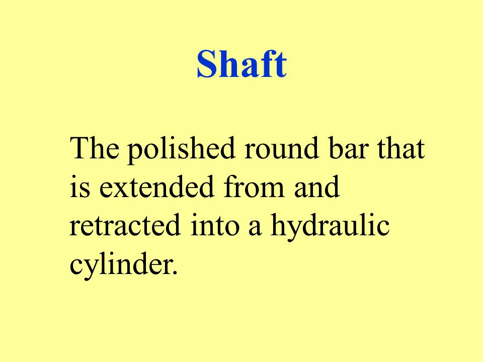 Shaft The polished round bar that is extended from and retracted into a hydraulic cylinder.