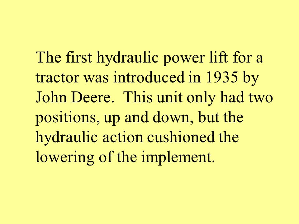 The first hydraulic power lift for a tractor was introduced in 1935 by John Deere.
