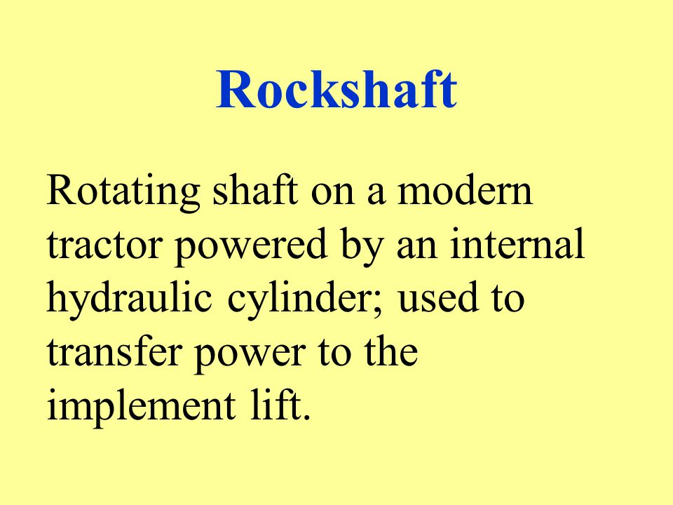 Rockshaft Rotating shaft on a modern tractor powered by an internal hydraulic cylinder; used to transfer power to the implement lift.