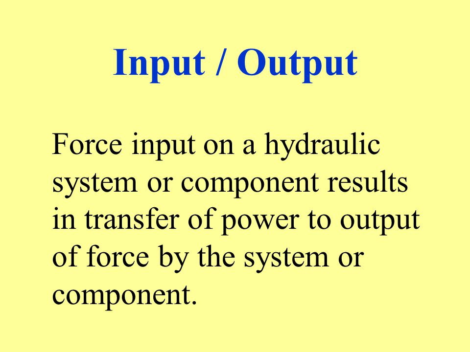 Input / Output Force input on a hydraulic system or component results in transfer of power to output of force by the system or component.