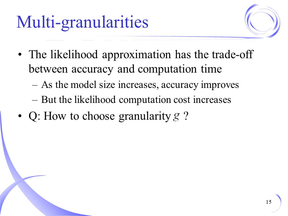 Multi-granularities The likelihood approximation has the trade-off between accuracy and computation time.