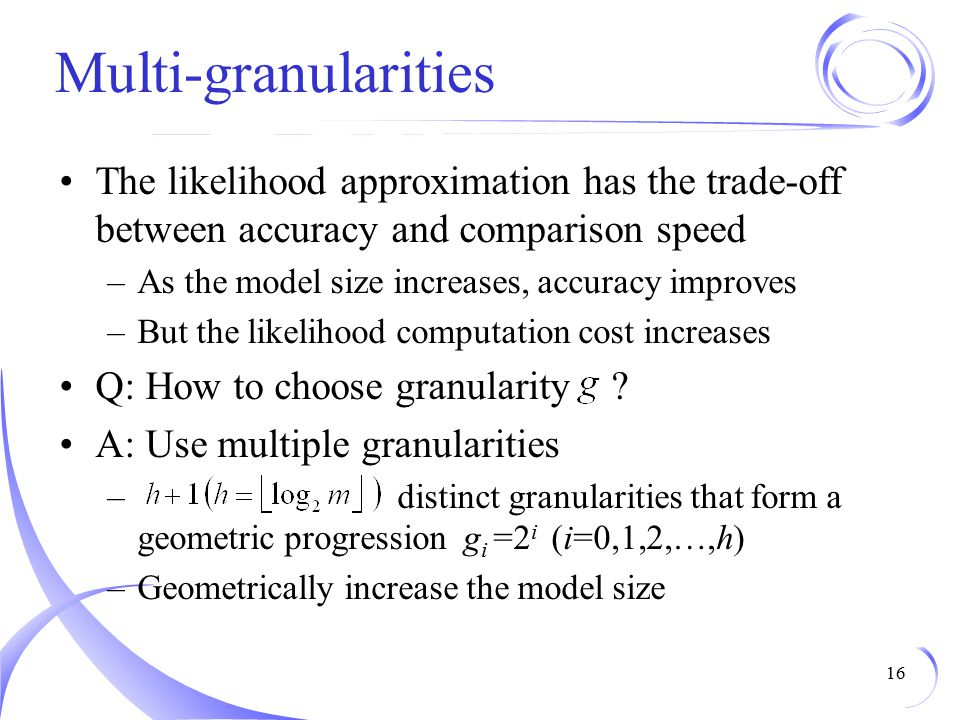 Multi-granularities The likelihood approximation has the trade-off between accuracy and comparison speed.
