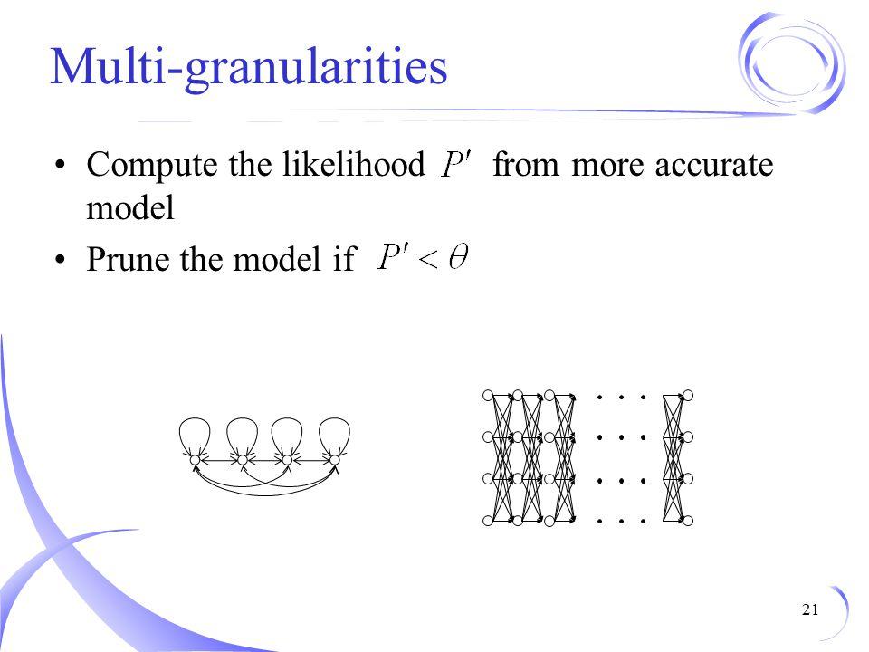 Multi-granularities Compute the likelihood from more accurate model