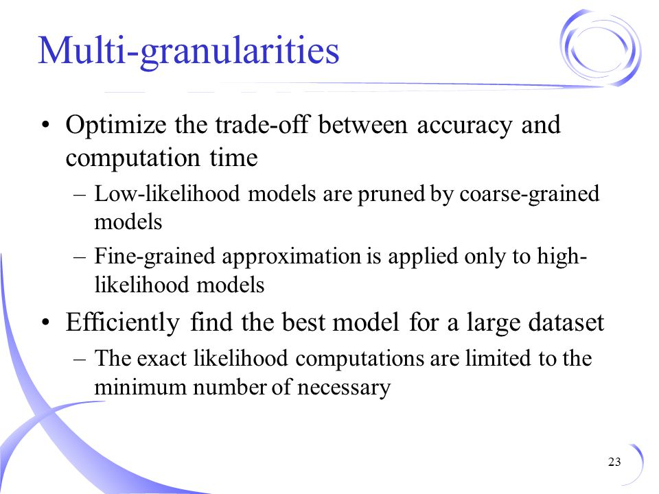 Multi-granularities Optimize the trade-off between accuracy and computation time. Low-likelihood models are pruned by coarse-grained models.