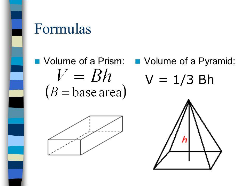 Formulas Volume of a Prism: Volume of a Pyramid: V = 1/3 Bh