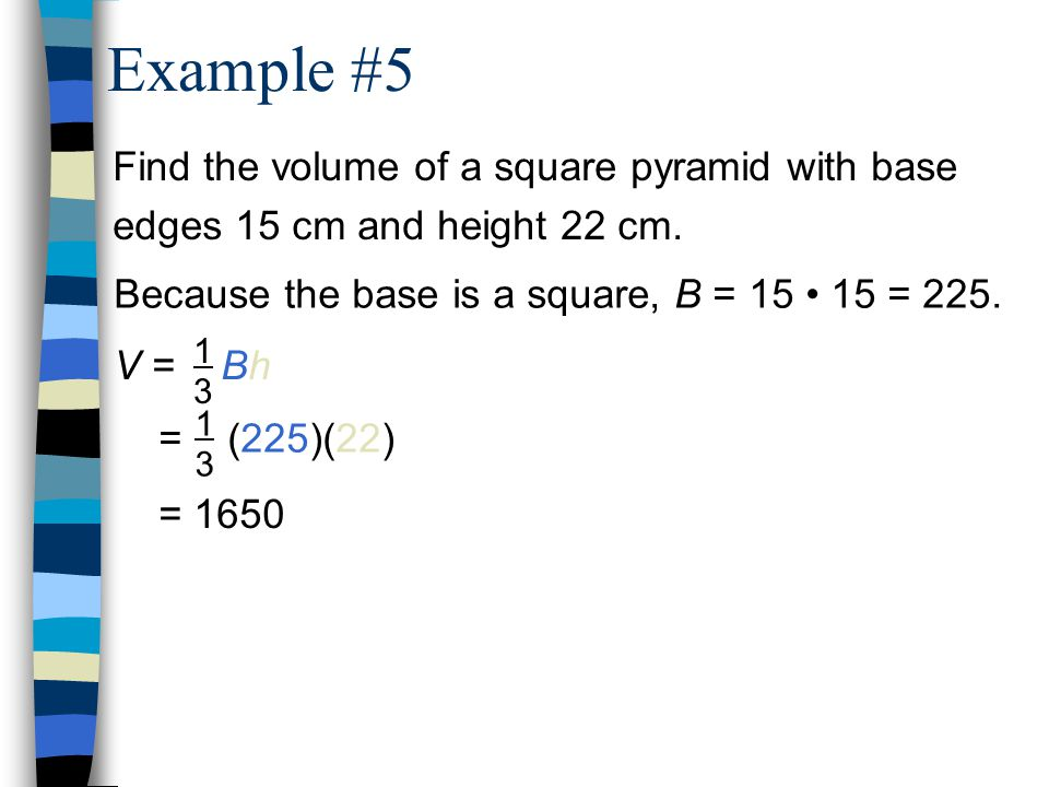 Example #5 Find the volume of a square pyramid with base edges 15 cm and height 22 cm. Because the base is a square, B = 15 • 15 = 225.