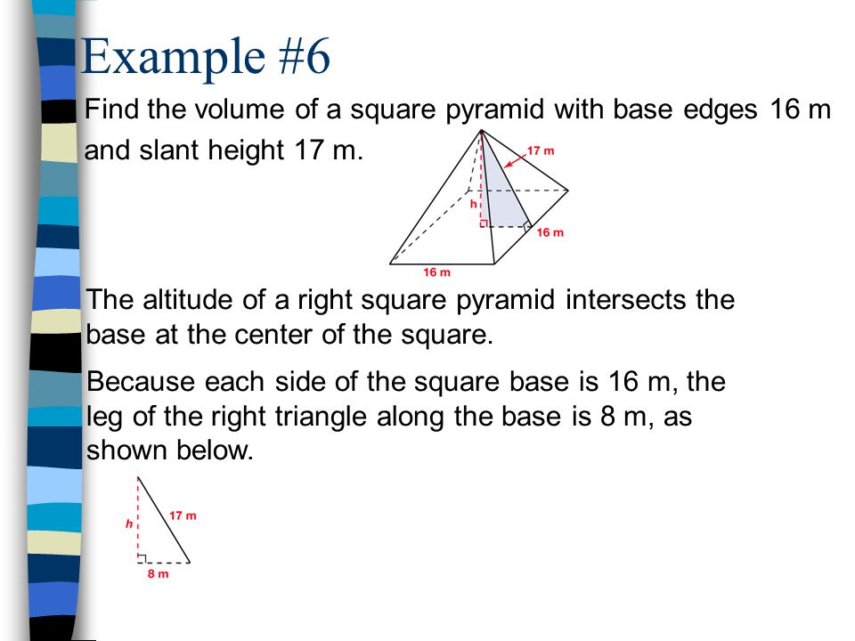 Example #6 Find the volume of a square pyramid with base edges 16 m and slant height 17 m.