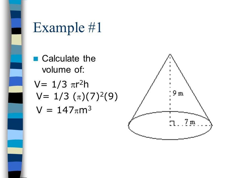 Example #1 Calculate the volume of: V= 1/3 pr2h V= 1/3 (p)(7)2(9)