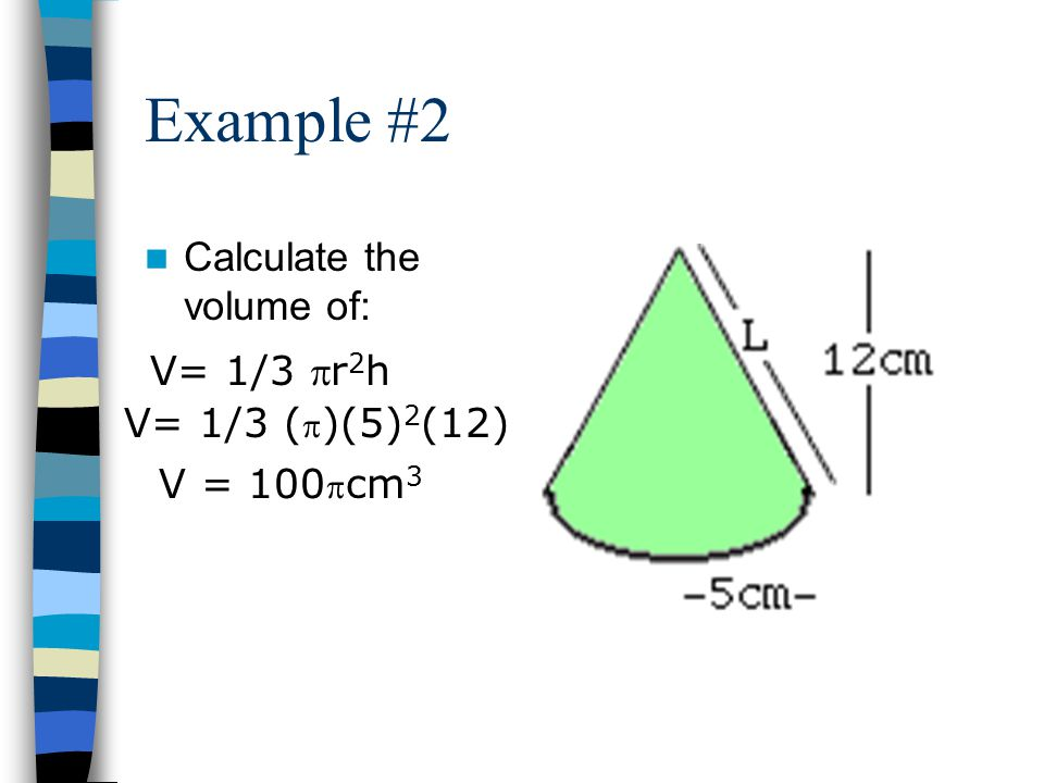 Example #2 Calculate the volume of: V= 1/3 pr2h V= 1/3 (p)(5)2(12)