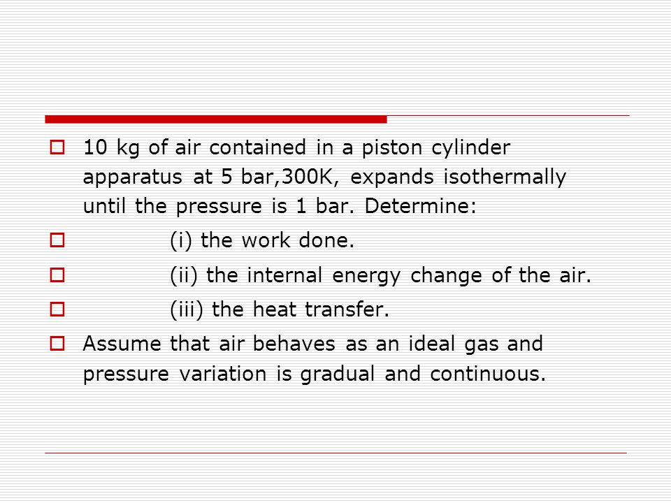 10 kg of air contained in a piston cylinder apparatus at 5 bar,300K, expands isothermally until the pressure is 1 bar. Determine: