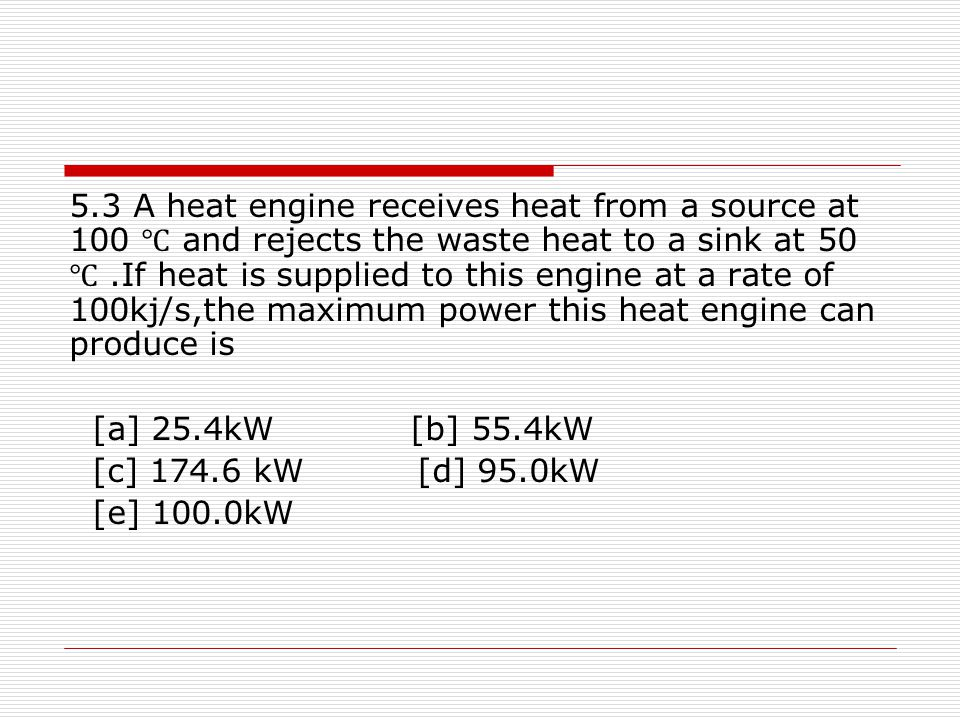 5.3 A heat engine receives heat from a source at 100 ℃ and rejects the waste heat to a sink at 50 ℃ .If heat is supplied to this engine at a rate of 100kj/s,the maximum power this heat engine can produce is