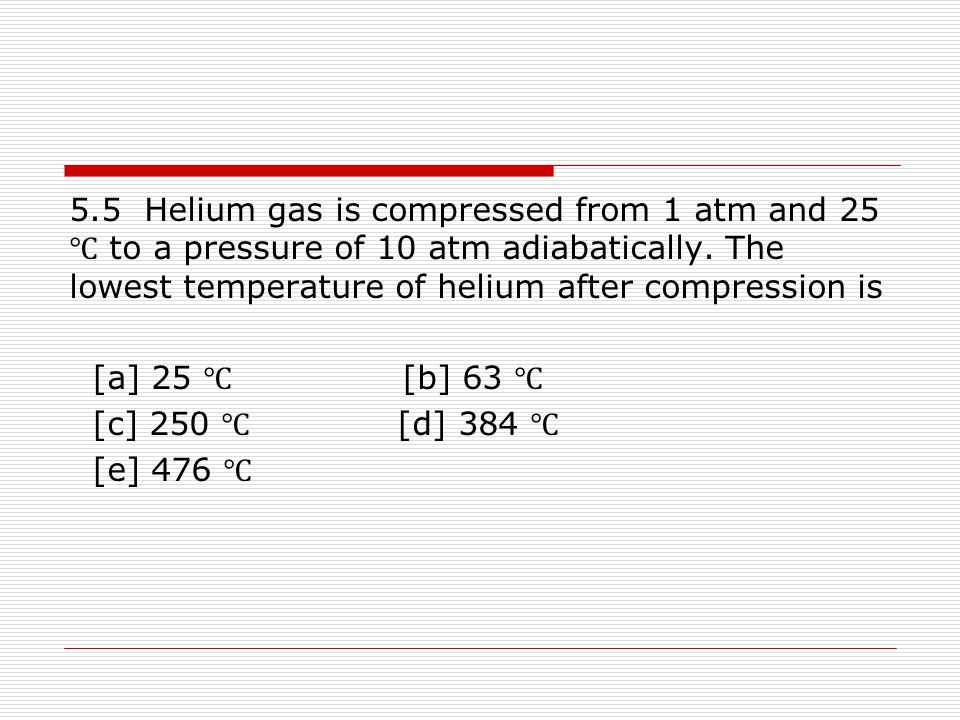 5.5 Helium gas is compressed from 1 atm and 25 ℃ to a pressure of 10 atm adiabatically. The lowest temperature of helium after compression is