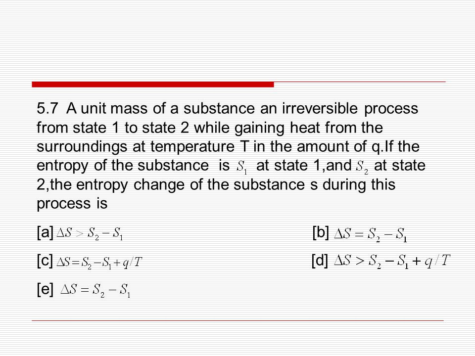 5.7 A unit mass of a substance an irreversible process from state 1 to state 2 while gaining heat from the surroundings at temperature T in the amount of q.If the entropy of the substance is at state 1,and at state 2,the entropy change of the substance s during this process is