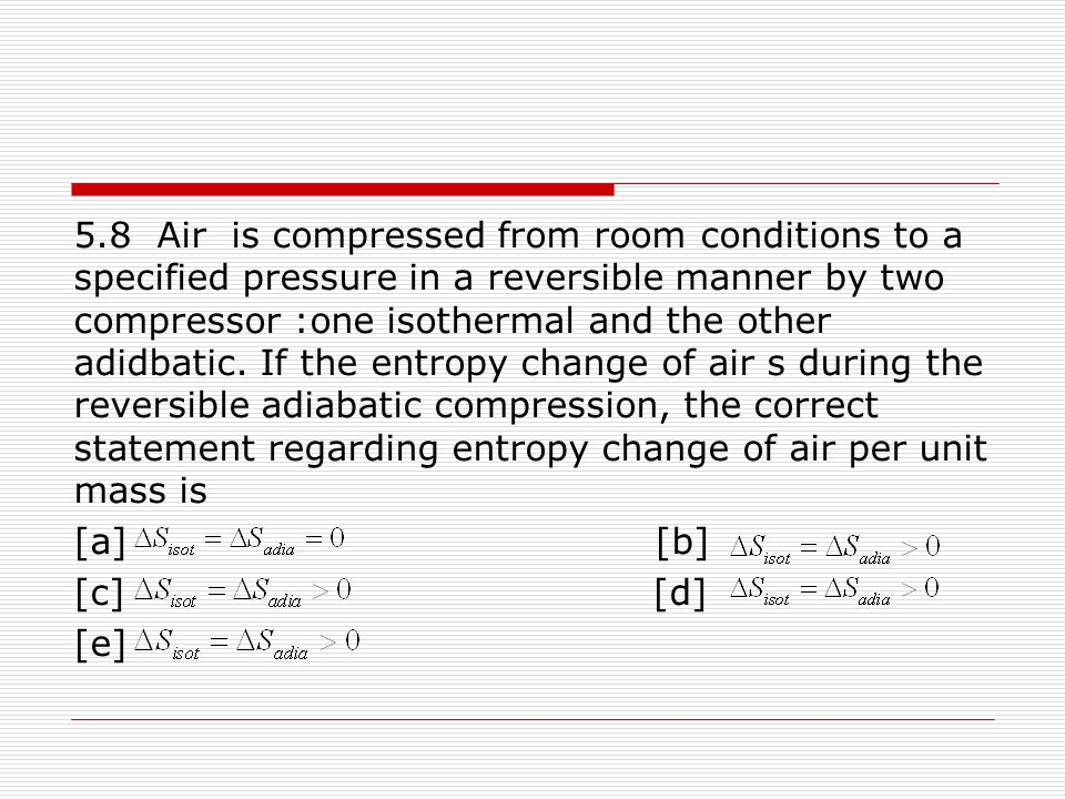 5.8 Air is compressed from room conditions to a specified pressure in a reversible manner by two compressor :one isothermal and the other adidbatic. If the entropy change of air s during the reversible adiabatic compression, the correct statement regarding entropy change of air per unit mass is