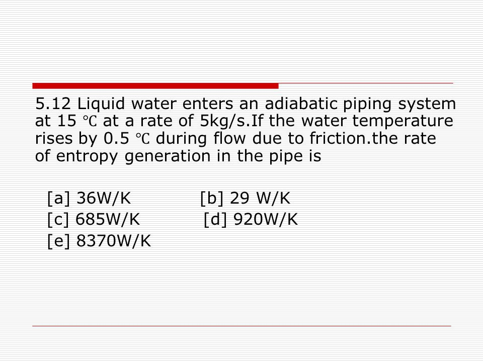 5.12 Liquid water enters an adiabatic piping system at 15 ℃ at a rate of 5kg/s.If the water temperature rises by 0.5 ℃ during flow due to friction.the rate of entropy generation in the pipe is
