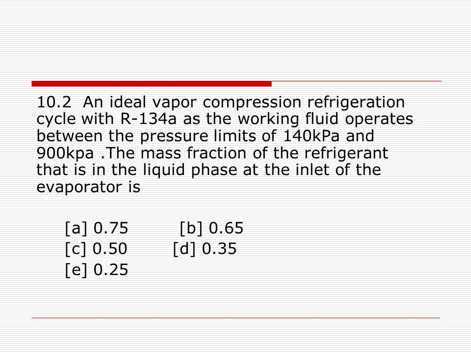10.2 An ideal vapor compression refrigeration cycle with R-134a as the working fluid operates between the pressure limits of 140kPa and 900kpa .The mass fraction of the refrigerant that is in the liquid phase at the inlet of the evaporator is